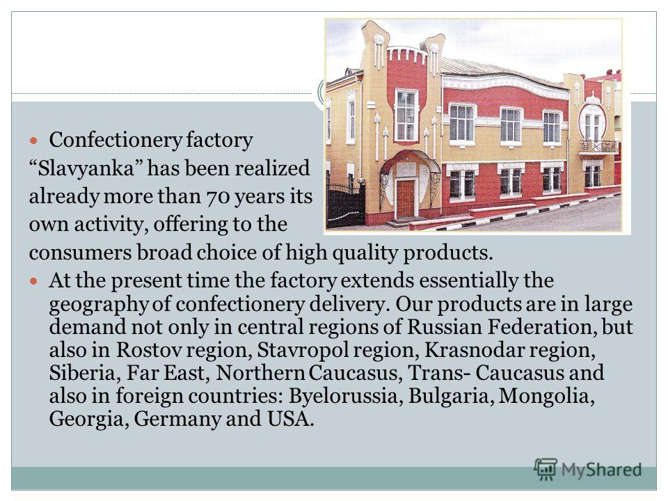 Confectionery factory Slavyanka has been realized already more than 70 years its own activity, offering to the consumers broad choice of high quality products. At the present time the factory extends essentially the geography of confectionery deliver