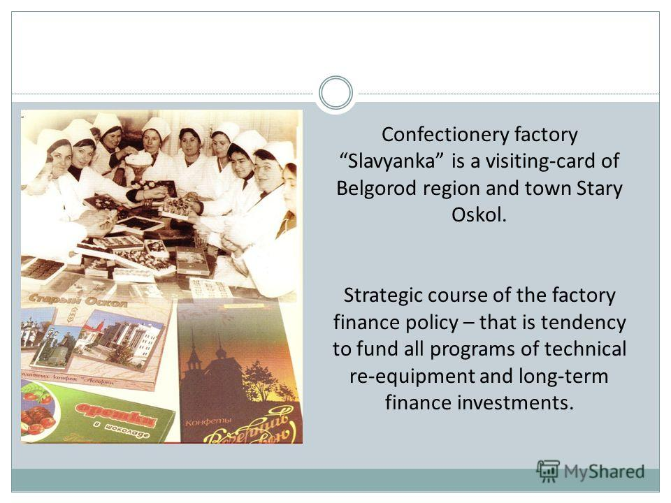 Confectionery factory Slavyanka is a visiting-card of Belgorod region and town Stary Oskol. Strategic course of the factory finance policy – that is tendency to fund all programs of technical re-equipment and long-term finance investments.