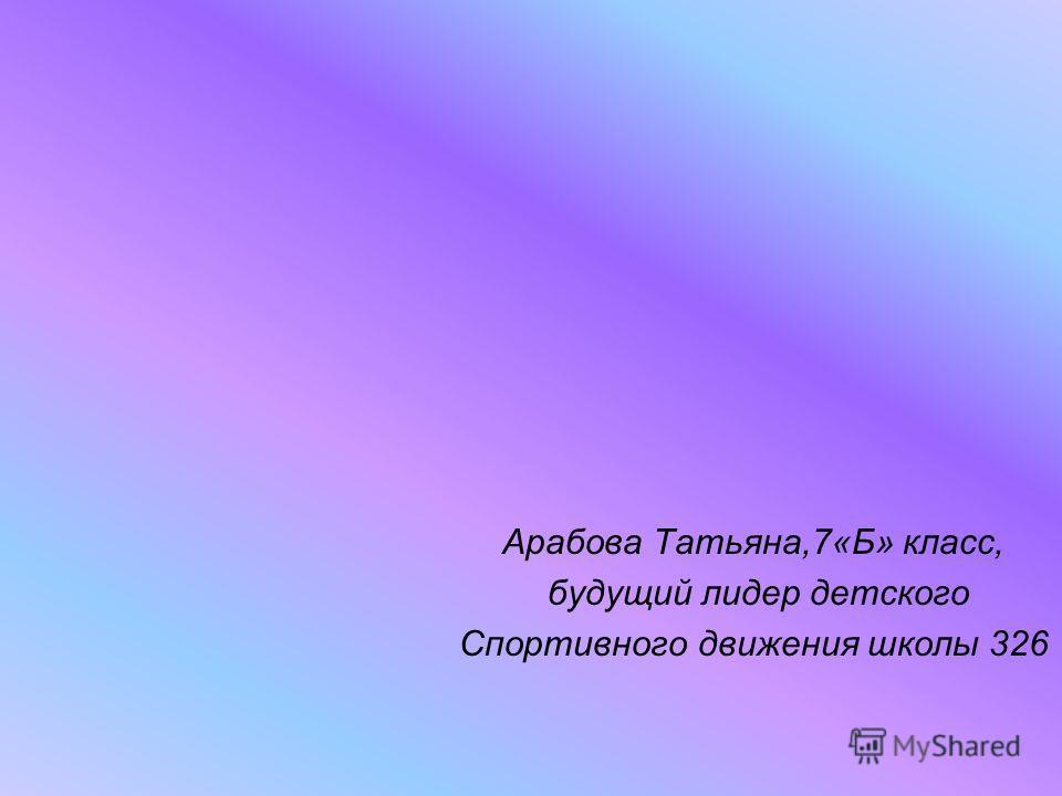 Арабова Татьяна,7«Б» класс, будущий лидер детского Спортивного движения школы 326