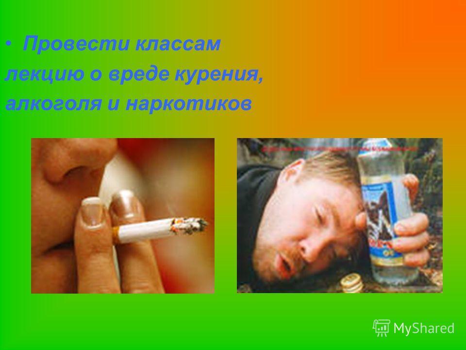 Провести классам лекцию о вреде курения, алкоголя и наркотиков