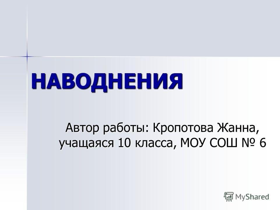 НАВОДНЕНИЯ Автор работы: Кропотова Жанна, учащаяся 10 класса, МОУ СОШ 6