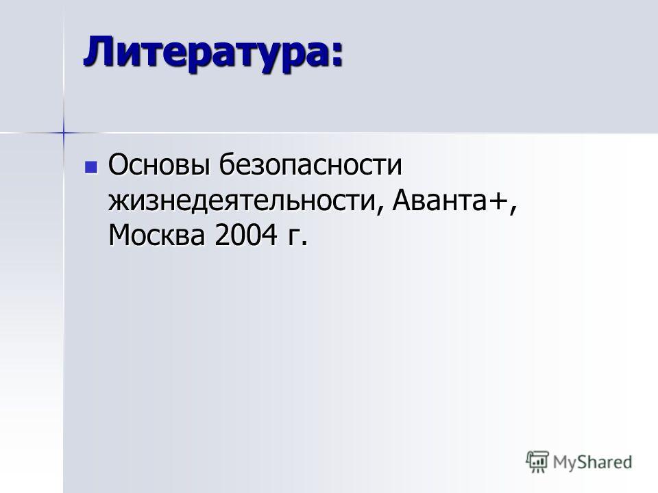 Литература: Основы безопасности жизнедеятельности, Аванта+, Москва 2004 г. Основы безопасности жизнедеятельности, Аванта+, Москва 2004 г.