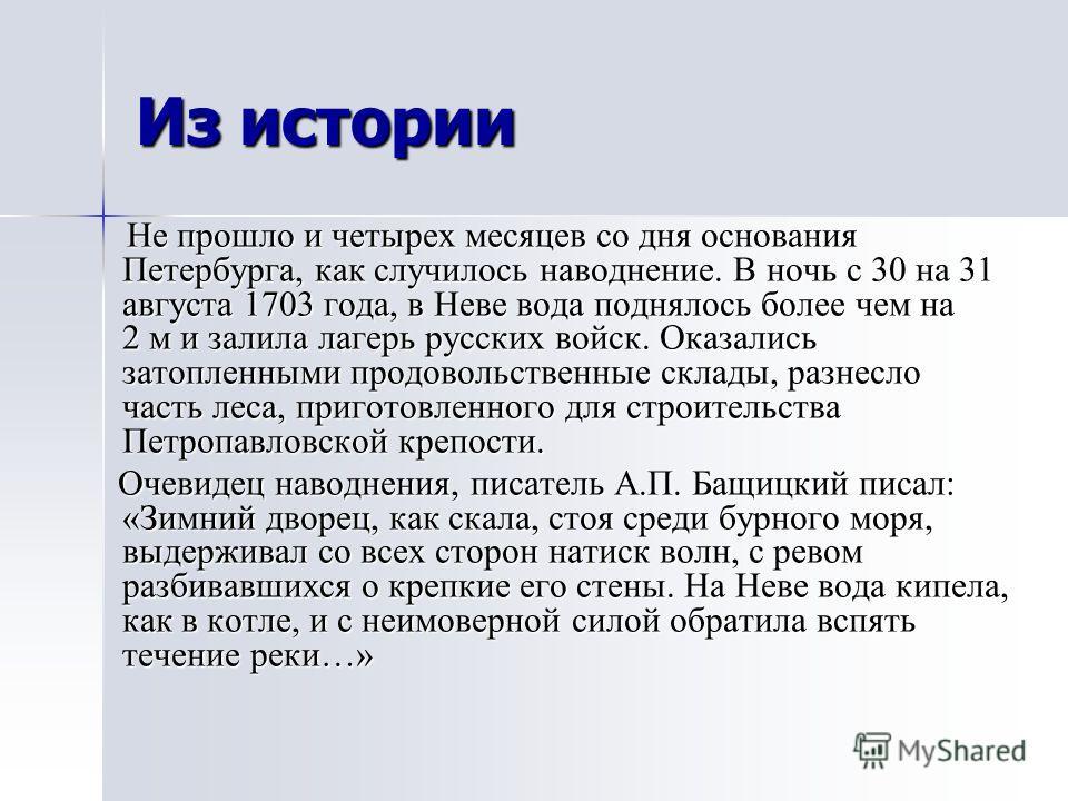 Из истории Не прошло и четырех месяцев со дня основания Петербурга, как случилось наводнение. В ночь с 30 на 31 августа 1703 года, в Неве вода поднялось более чем на 2 м и залила лагерь русских войск. Оказались затопленными продовольственные склады,