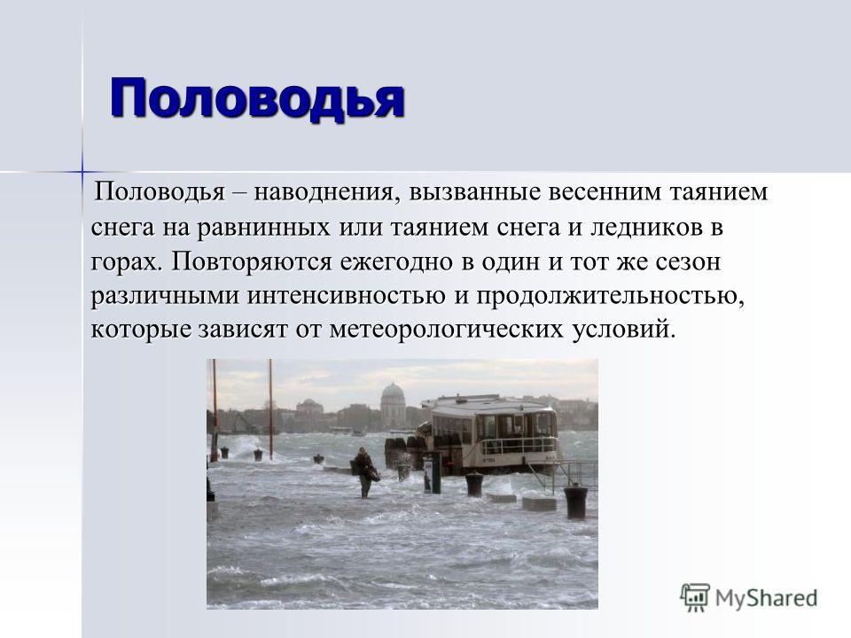 Половодья Половодья – наводнения, вызванные весенним таянием снега на равнинных или таянием снега и ледников в горах. Повторяются ежегодно в один и тот же сезон различными интенсивностью и продолжительностью, которые зависят от метеорологических усло