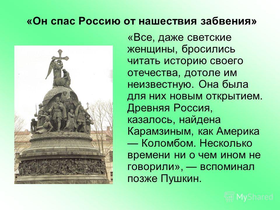 «Он спас Россию от нашествия забвения» «Все, даже светские женщины, бросились читать историю своего отечества, дотоле им неизвестную. Она была для них новым открытием. Древняя Россия, казалось, найдена Карамзиным, как Америка Коломбом. Несколько врем
