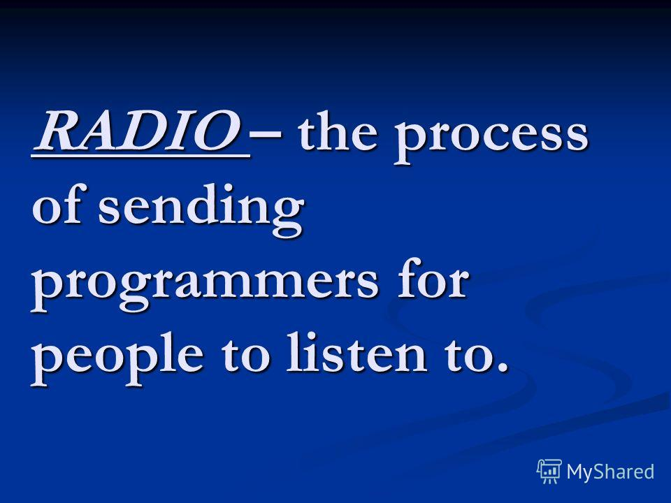 RADIO – the process of sending programmers for people to listen to.