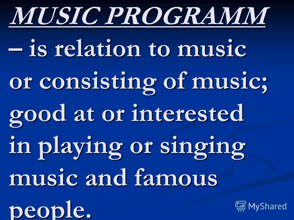 MUSIC PROGRAMM – is relation to music or consisting of music; good at or interested in playing or singing music and famous people.