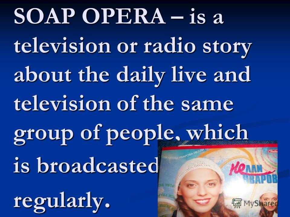 SOAP OPERA – is a television or radio story about the daily live and television of the same group of people, which is broadcasted regularly.