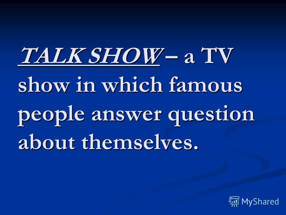 TALK SHOW – a TV show in which famous people answer question about themselves.