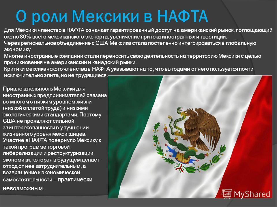 О роли Мексики в НАФТА Для Мексики членство в НАФТА означает гарантированный доступ на американский рынок, поглощающий около 80% всего мексиканского экспорта, увеличение притока иностранных инвестиций. Через региональное объединение с США Мексика ста