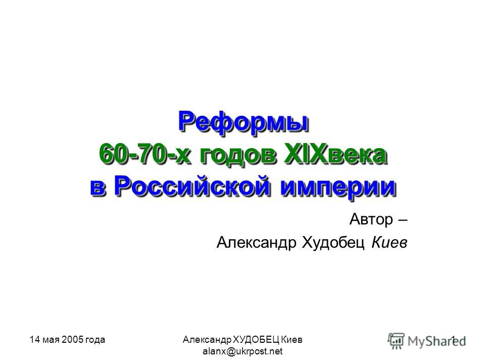 14 мая 2005 годаАлександр ХУДОБЕЦ Киев alanx@ukrpost.net 1 Автор – Александр Худобец Киев Реформы 60-70-х годов XIXвека в Российской империи