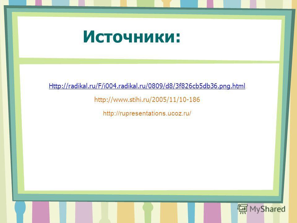 Источники: Http://radikal.ru/F/i004.radikal.ru/0809/d8/3f826cb5db36.png.html http://www.stihi.ru/2005/11/10-186 http://rupresentations.ucoz.ru/