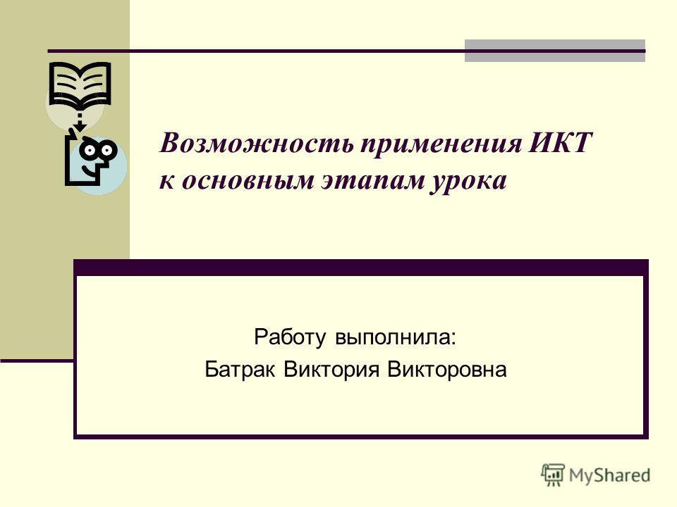 Возможность применения ИКТ к основным этапам урока Работу выполнила: Батрак Виктория Викторовна