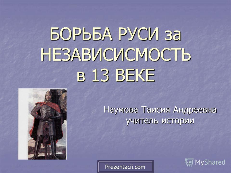 БОРЬБА РУСИ за НЕЗАВИСИСМОСТЬ в 13 ВЕКЕ Наумова Таисия Андреевна учитель истории Prezentacii.com