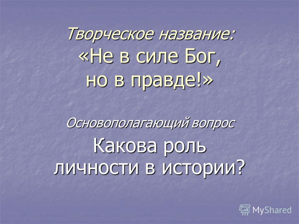 Творческое название: «Не в силе Бог, но в правде!» Основополагающий вопрос Какова роль личности в истории?