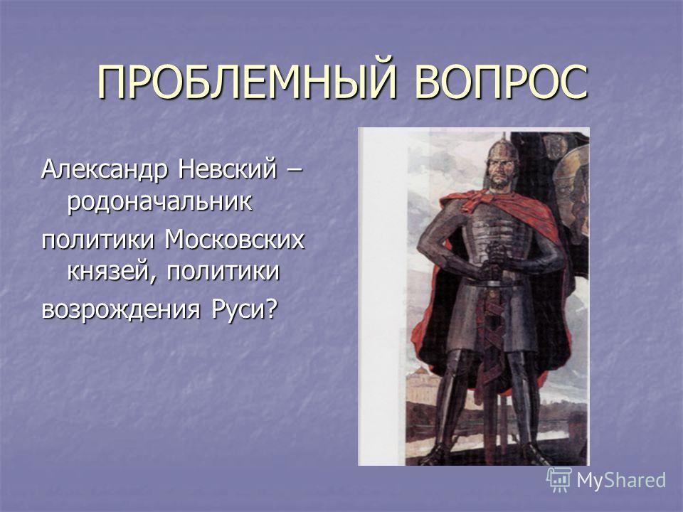ПРОБЛЕМНЫЙ ВОПРОС Александр Невский – родоначальник политики Московских князей, политики возрождения Руси?