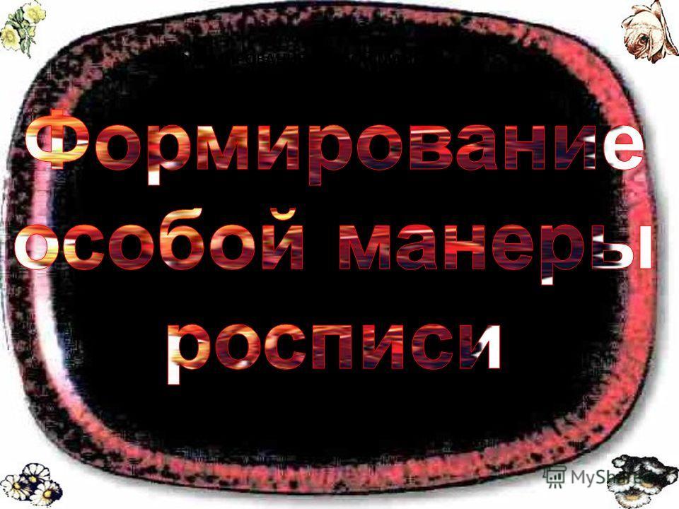 ФОРМИРОВАНИЕ ОСОБОЙ МАНЕРЫ РОСПИСИ