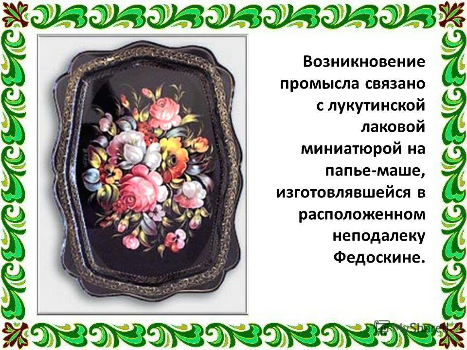 Возникновение промысла связано с лукутинской лаковой миниатюрой на папье-маше, изготовлявшейся в расположенном неподалеку Федоскине.