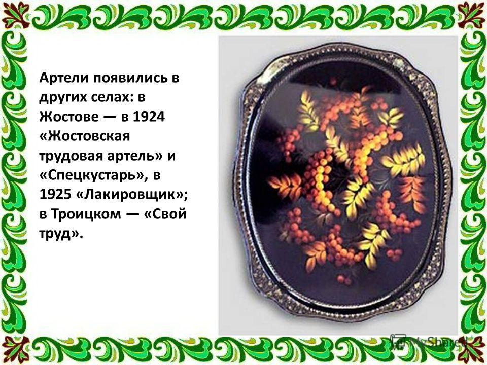 Артели появились в других селах: в Жостове в 1924 «Жостовская трудовая артель» и «Спецкустарь», в 1925 «Лакировщик»; в Троицком «Свой труд».