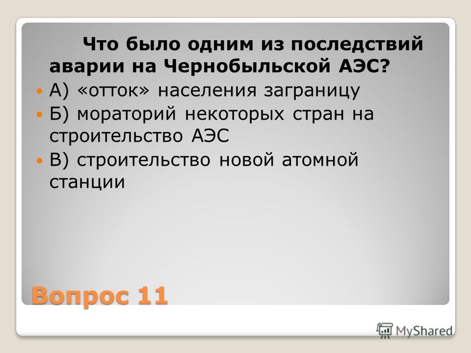 Вопрос 11 Что было одним из последствий аварии на Чернобыльской АЭС? А) «отток» населения заграницу Б) мораторий некоторых стран на строительство АЭС В) строительство новой атомной станции