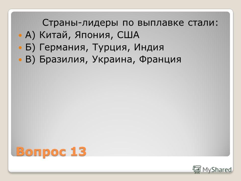 Вопрос 13 Страны-лидеры по выплавке стали: А) Китай, Япония, США Б) Германия, Турция, Индия В) Бразилия, Украина, Франция