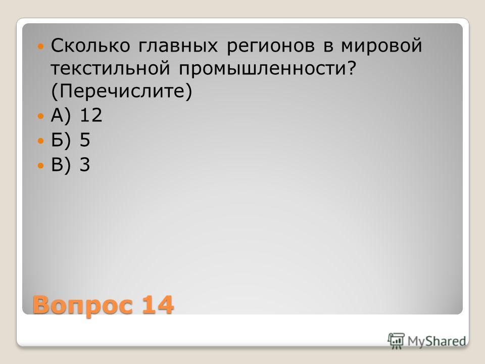 Вопрос 14 Сколько главных регионов в мировой текстильной промышленности? (Перечислите) А) 12 Б) 5 В) 3