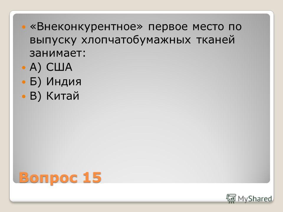 Вопрос 15 «Внеконкурентное» первое место по выпуску хлопчатобумажных тканей занимает: А) США Б) Индия В) Китай