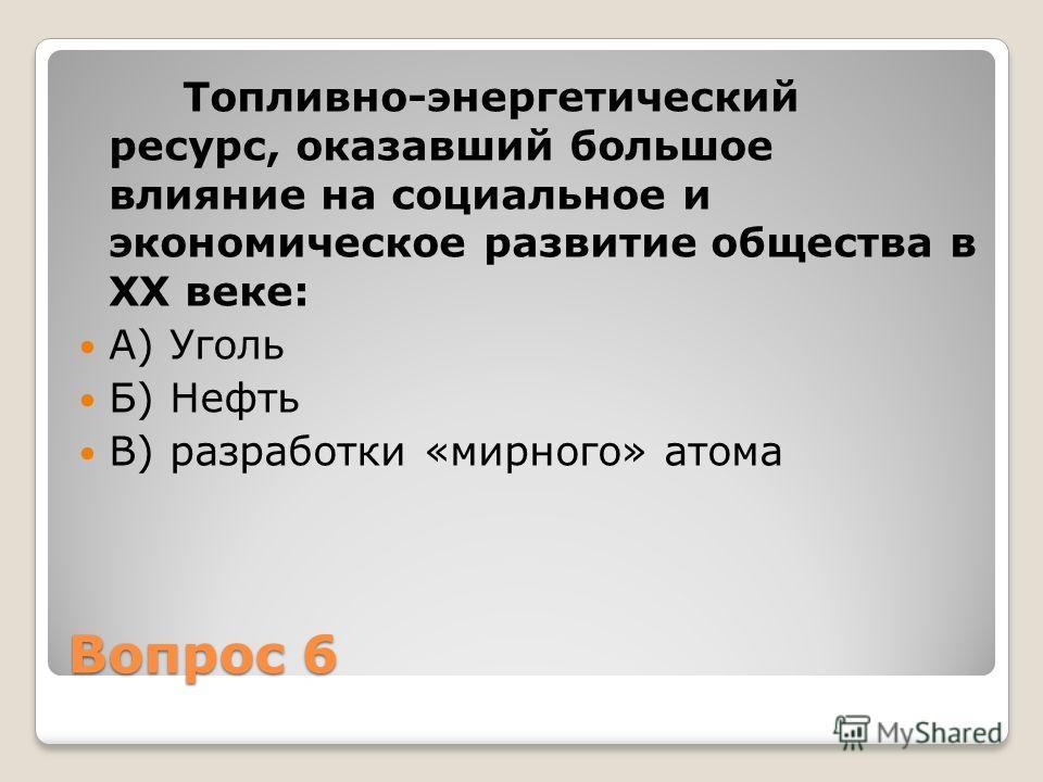 Вопрос 6 Топливно-энергетический ресурс, оказавший большое влияние на социальное и экономическое развитие общества в XX веке: А) Уголь Б) Нефть В) разработки «мирного» атома
