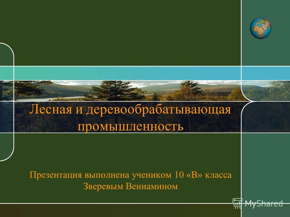 Лесная и деревообрабатывающая промышленность Лесная и деревообрабатывающая промышленность Презентация выполнена учеником 10 «В» класса Зверевым Вениамином