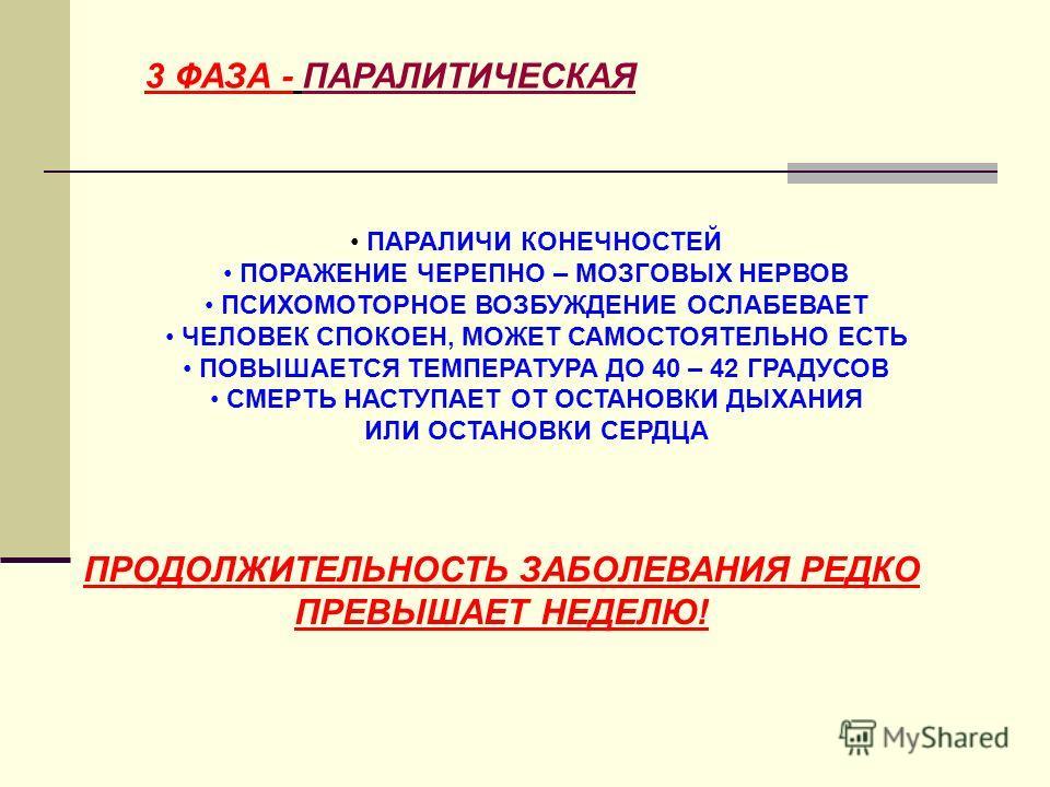 3 ФАЗА - ПАРАЛИТИЧЕСКАЯ ПАРАЛИЧИ КОНЕЧНОСТЕЙ ПОРАЖЕНИЕ ЧЕРЕПНО – МОЗГОВЫХ НЕРВОВ ПСИХОМОТОРНОЕ ВОЗБУЖДЕНИЕ ОСЛАБЕВАЕТ ЧЕЛОВЕК СПОКОЕН, МОЖЕТ САМОСТОЯТЕЛЬНО ЕСТЬ ПОВЫШАЕТСЯ ТЕМПЕРАТУРА ДО 40 – 42 ГРАДУСОВ СМЕРТЬ НАСТУПАЕТ ОТ ОСТАНОВКИ ДЫХАНИЯ ИЛИ ОСТА