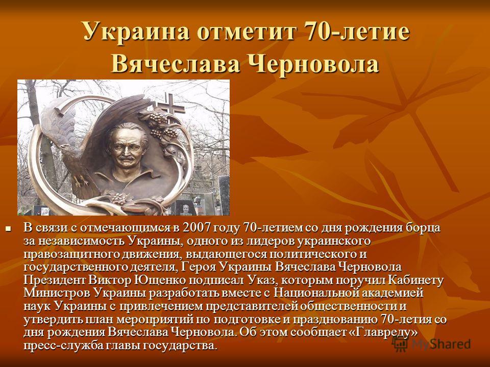 Украина отметит 70-летие Вячеслава Черновола Всвязи с отмечающимся в 2007 году 70-летием со дня рождения борца за независимость Украины, одного из лидеров украинского правозащитного движения, выдающегося политического и государственного деятеля, Геро