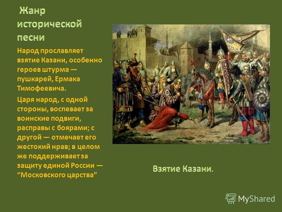 Народ прославляет взятие Казани, особенно героев штурма пушкарей, Ермака Тимофеевича. Царя народ, с одной стороны, воспевает за воинские подвиги, расправы с боярами; с другой отмечает его жестокий нрав; в целом же поддерживает за защиту единой России