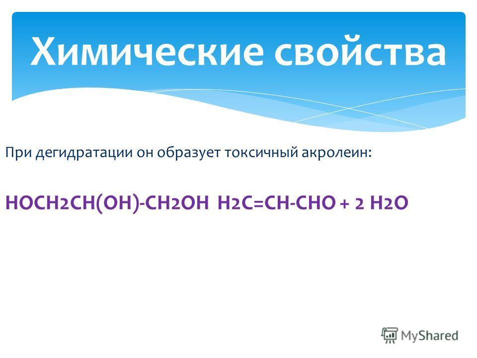 При дегидратации он образует токсичный акролеин: HOCH2CH(OH)-CH2OH H2C=CH-CHO + 2 H2O Химические свойства