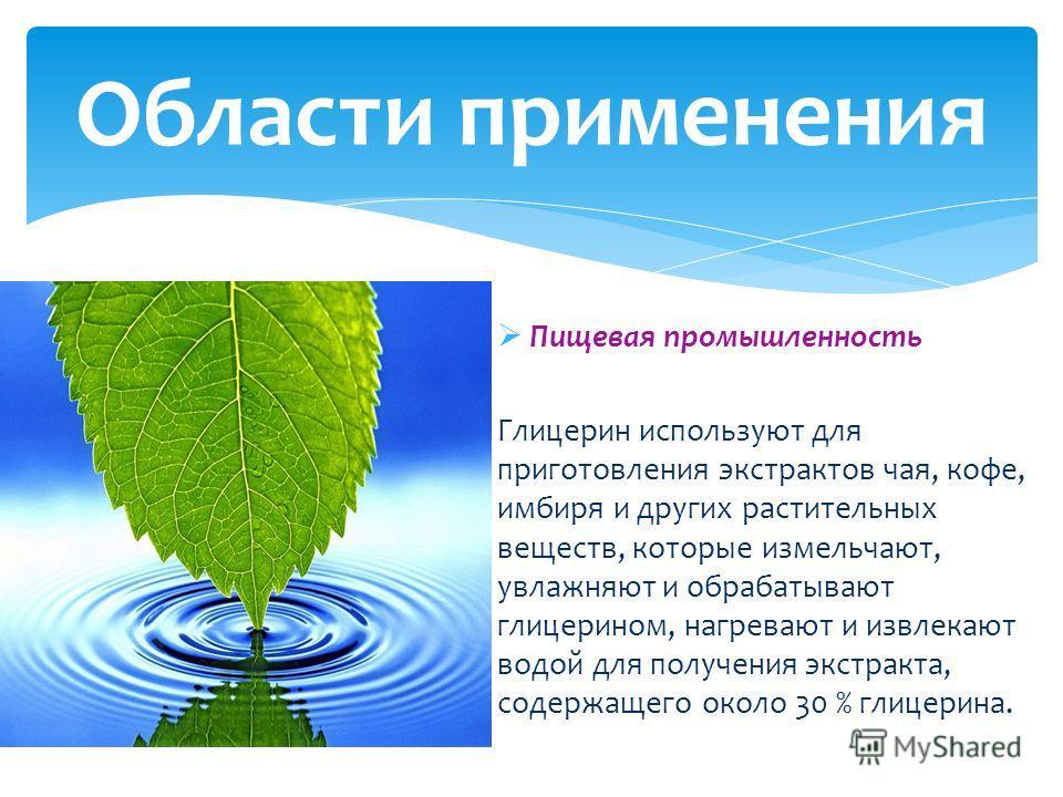 Пищевая промышленность Глицерин используют для приготовления экстрактов чая, кофе, имбиря и других растительных веществ, которые измельчают, увлажняют и обрабатывают глицерином, нагревают и извлекают водой для получения экстракта, содержащего около 3