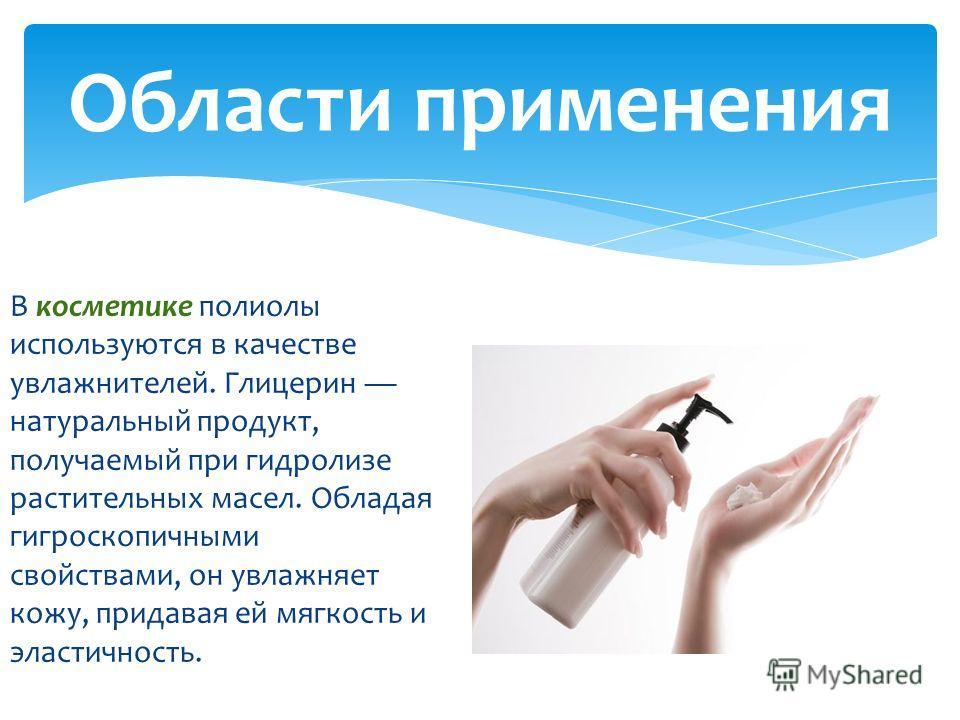 В косметике полиолы используются в качестве увлажнителей. Глицерин натуральный продукт, получаемый при гидролизе растительных масел. Обладая гигроскопичными свойствами, он увлажняет кожу, придавая ей мягкость и эластичность. Области применения