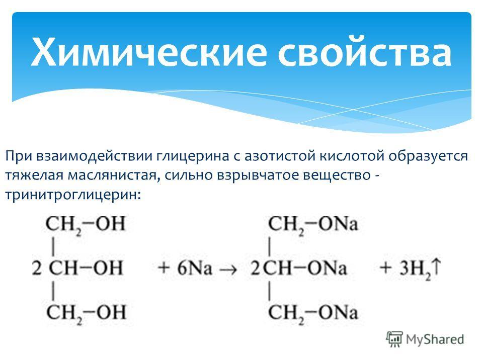 При взаимодействии глицерина с азотистой кислотой образуется тяжелая маслянистая, сильно взрывчатое вещество - тринитроглицерин: Химические свойства