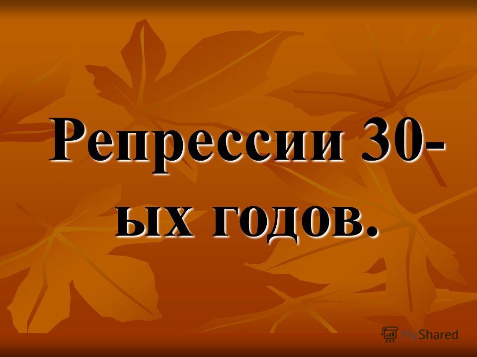 Репрессии 30- ых годов.
