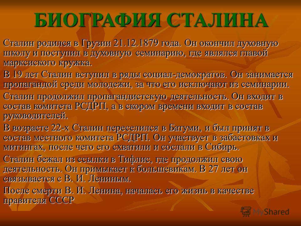 БИОГРАФИЯ СТАЛИНА Сталин родился в Грузии 21.12.1879 года. Он окончил духовную школу и поступил в духовную семинарию, где являлся главой марксиского кружка. В 19 лет Сталин вступил в ряды социал-демократов. Он занимается пропагандой среди молодежи, з