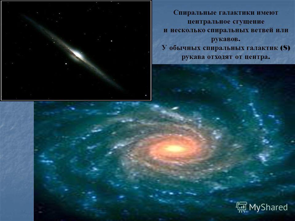 Спиральные галактики имеют центральное сгущение и несколько спиральных ветвей или рукавов. У обычных спиральных галактик (S) рукава отходят от центра.