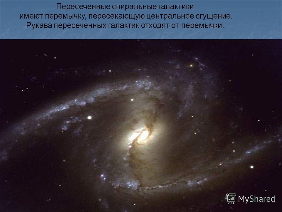 Пересеченные спиральные галактики имеют перемычку, пересекающую центральное сгущение. Рукава пересеченных галактик отходят от перемычки.