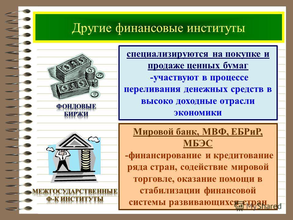 Другие финансовые институты специализируются на покупке и продаже ценных бумаг -участвуют в процессе переливания денежных средств в высоко доходные отрасли экономики Мировой банк, МВФ, ЕБРиР, МБЭС -финансирование и кредитование ряда стран, содействие