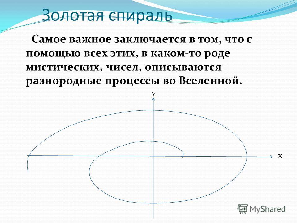Золотая спираль Самое важное заключается в том, что с помощью всех этих, в каком-то роде мистических, чисел, описываются разнородные процессы во Вселенной. х у
