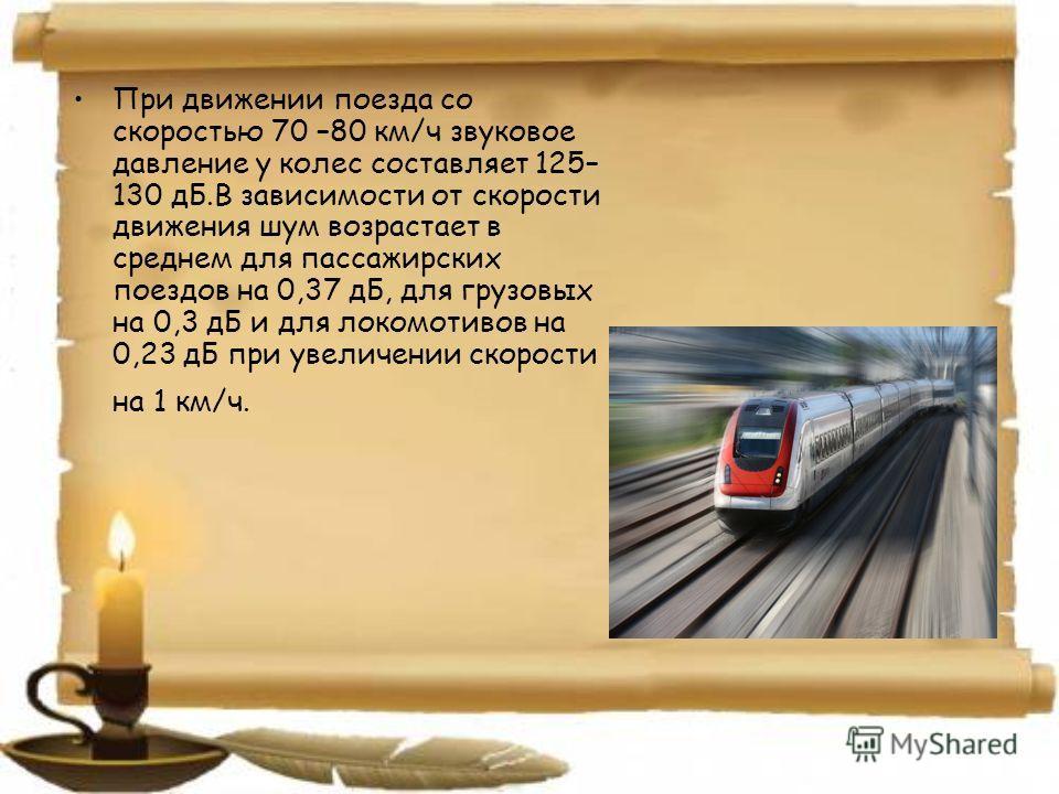 При движении поезда со скоростью 70 –80 км/ч звуковое давление у колес составляет 125– 130 дБ.В зависимости от скорости движения шум возрастает в среднем для пассажирских поездов на 0,37 дБ, для грузовых на 0,3 дБ и для локомотивов на 0,23 дБ при уве
