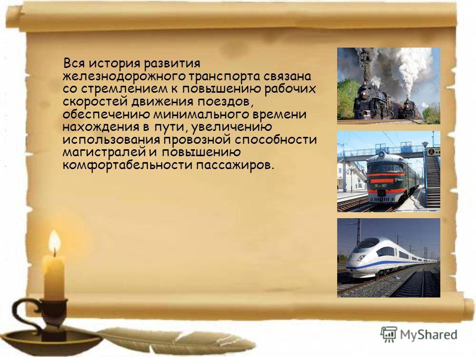 Вся история развития железнодорожного транспорта связана со стремлением к повышению рабочих скоростей движения поездов, обеспечению минимального времени нахождения в пути, увеличению использования провозной способности магистралей и повышению комфорт