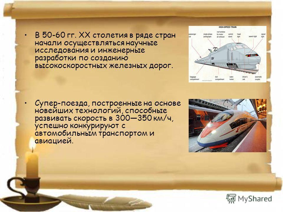 В 50-60 гг. XX столетия в ряде стран начали осуществляться научные исследования и инженерные разработки по созданию высокоскоростных железных дорог. Супер-поезда, построенные на основе новейших технологий, способные развивать скорость в 300350 км/ч,