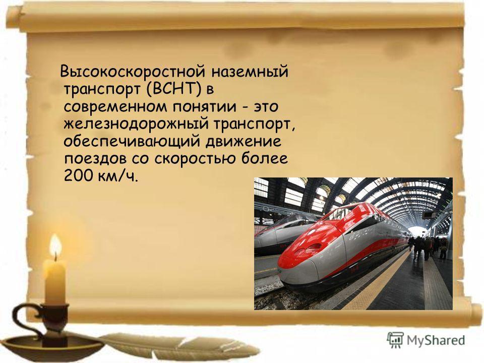 Высокоскоростной наземный транспорт (ВСНТ) в современном понятии - это железнодорожный транспорт, обеспечивающий движение поездов со скоростью более 200 км/ч.