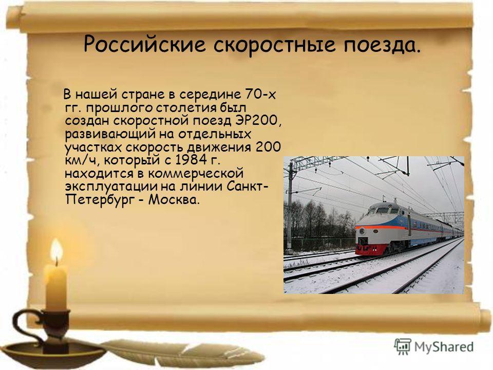 Российские скоростные поезда. В нашей стране в середине 70-х гг. прошлого столетия был создан скоростной поезд ЭР200, развивающий на отдельных участках скорость движения 200 км/ч, который с 1984 г. находится в коммерческой эксплуатации на линии Санкт