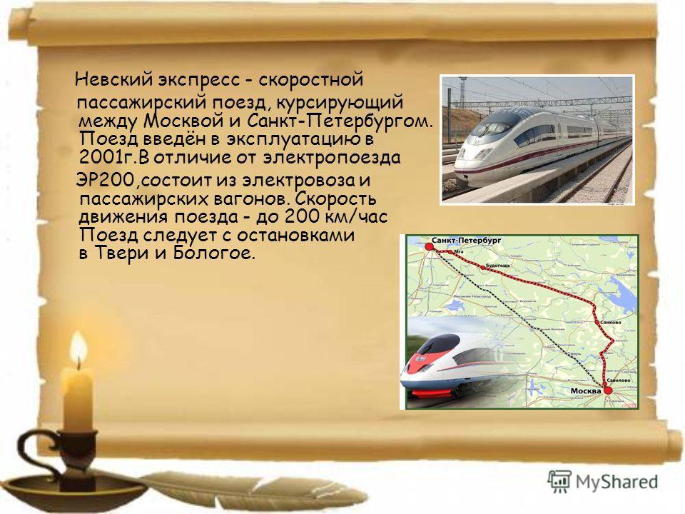 Невский экспресс - скоростной пассажирский поезд, курсирующий между Москвой и Санкт-Петербургом. Поезд введён в эксплуатацию в 2001г.В отличие от электропоезда ЭР200,состоит из электровоза и пассажирских вагонов. Скорость движения поезда - до 200 км/