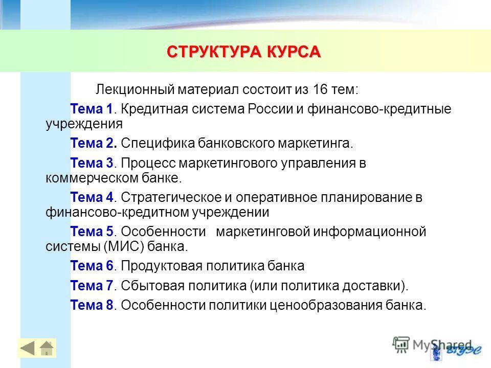 СТРУКТУРА КУРСА Лекционный материал состоит из 16 тем: Тема 1. Кредитная система России и финансово-кредитные учреждения Тема 2. Специфика банковского маркетинга. Тема 3. Процесс маркетингового управления в коммерческом банке. Тема 4. Стратегическое
