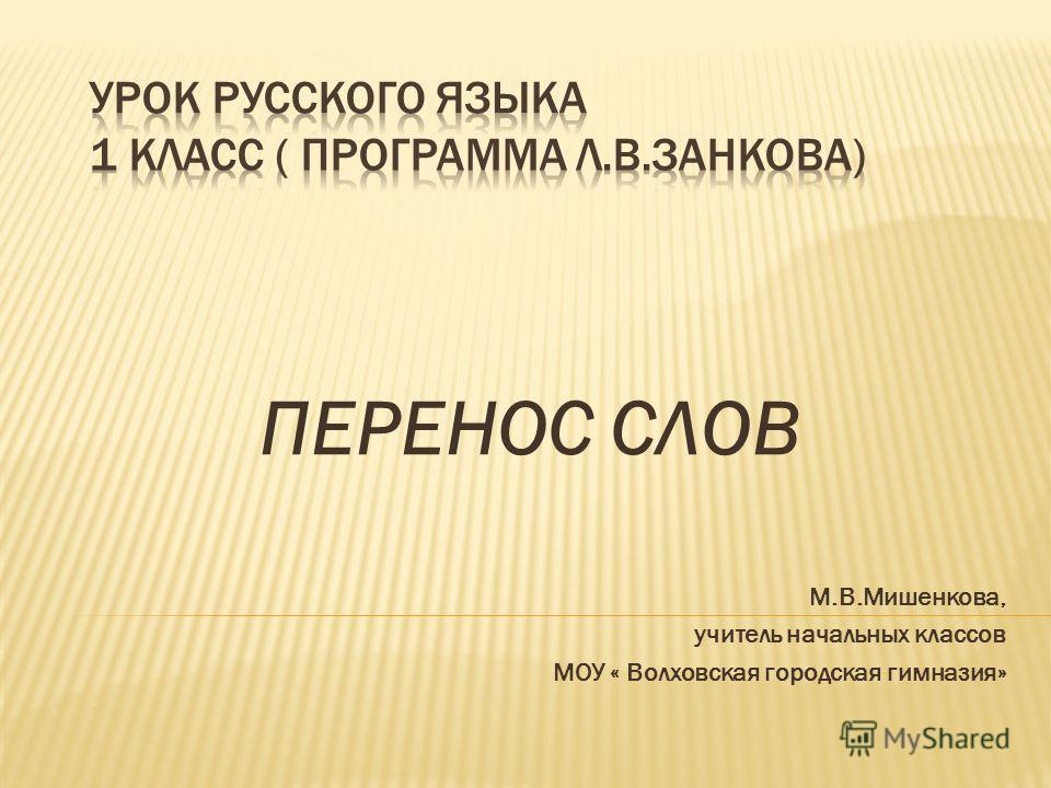 ПЕРЕНОС СЛОВ М.В.Мишенкова, учитель начальных классов МОУ « Волховская городская гимназия»